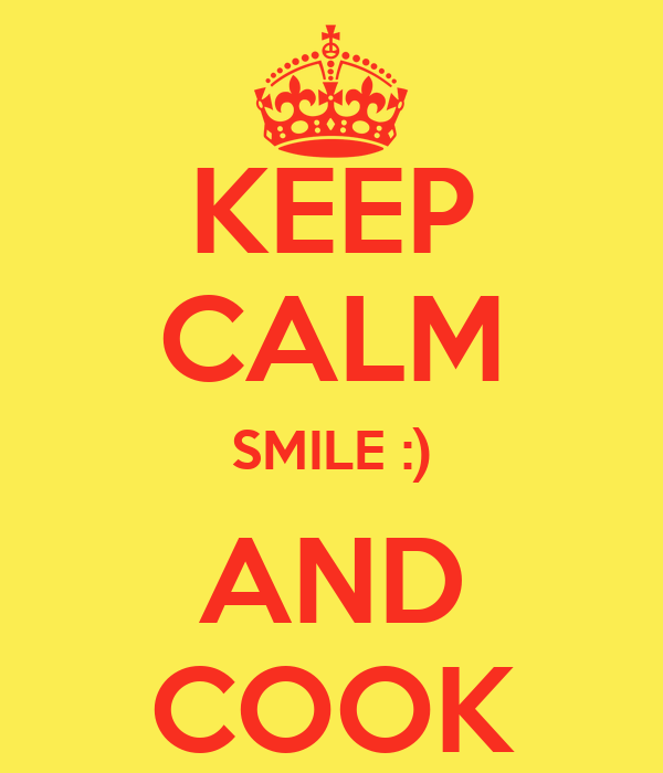 KEEP CALM SMILE :) AND COOK