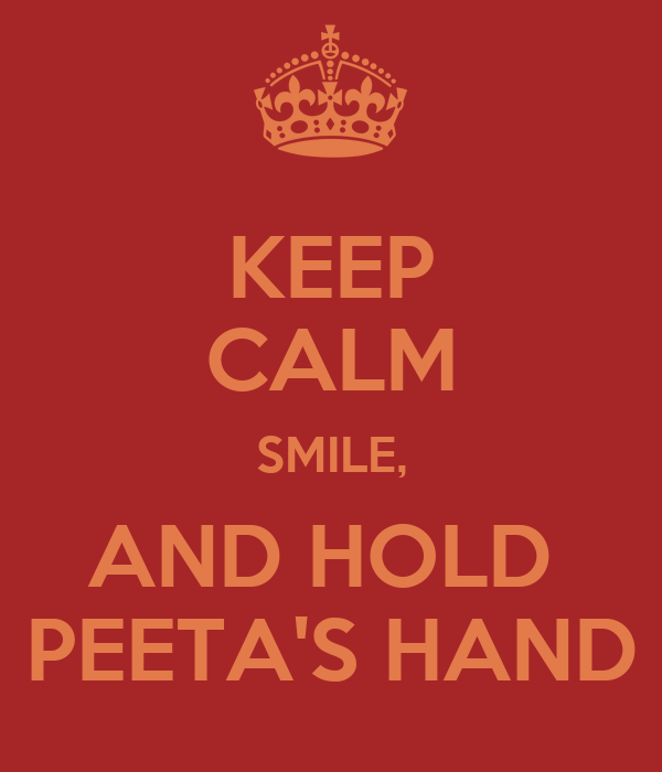 KEEP CALM SMILE, AND HOLD  PEETA'S HAND