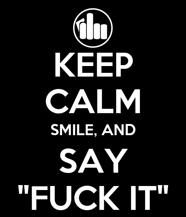 """KEEP CALM SMILE, AND SAY """"FUCK IT"""""""