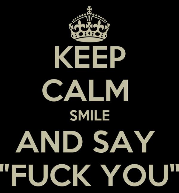 "KEEP CALM  SMILE AND SAY  ""FUCK YOU"""