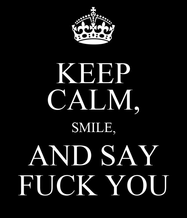 KEEP CALM, SMILE, AND SAY FUCK YOU