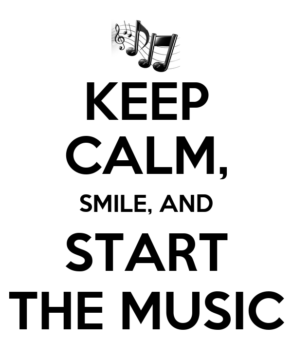 KEEP CALM, SMILE, AND START THE MUSIC