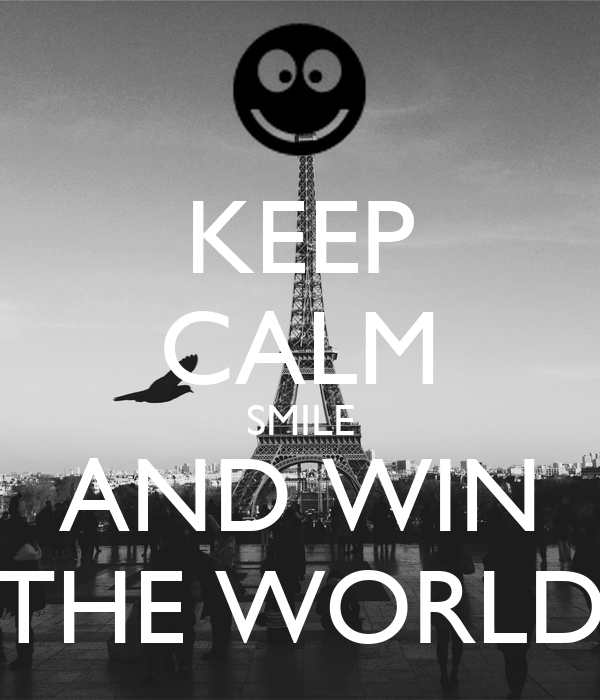 KEEP CALM SMILE AND WIN THE WORLD