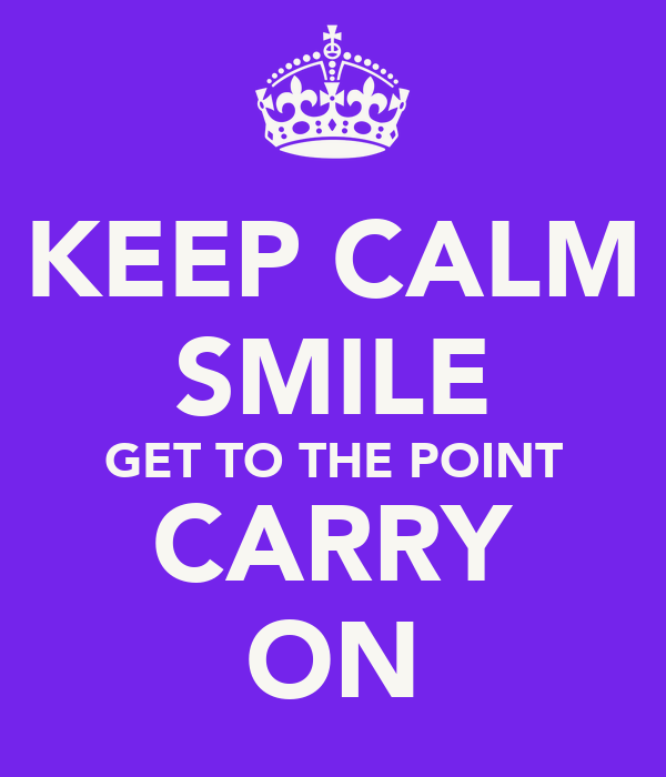KEEP CALM SMILE GET TO THE POINT CARRY ON