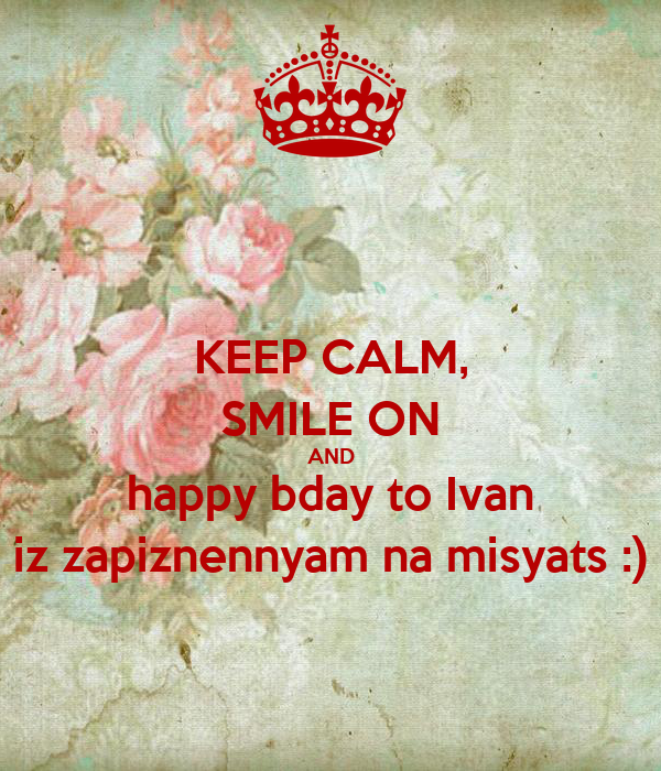 KEEP CALM, SMILE ON AND happy bday to Ivan iz zapiznennyam na misyats :)