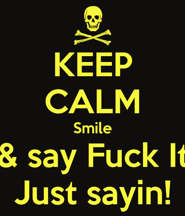 KEEP CALM Smile & say Fuck It Just sayin!