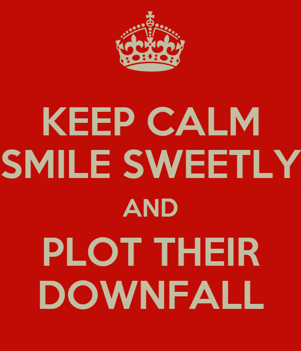 KEEP CALM SMILE SWEETLY AND PLOT THEIR DOWNFALL
