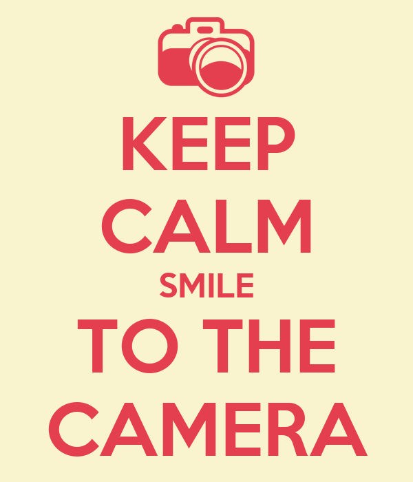 KEEP CALM SMILE TO THE CAMERA