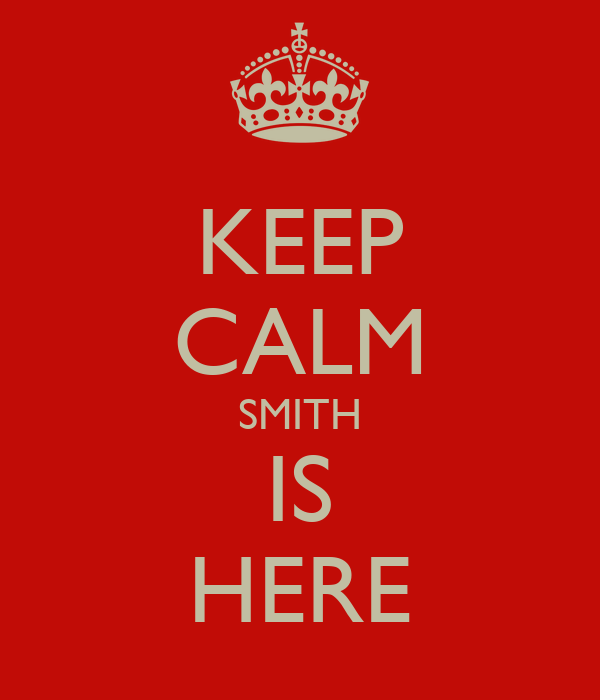 KEEP CALM SMITH IS HERE