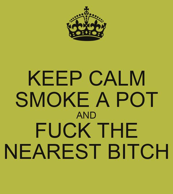 KEEP CALM SMOKE A POT AND FUCK THE NEAREST BITCH