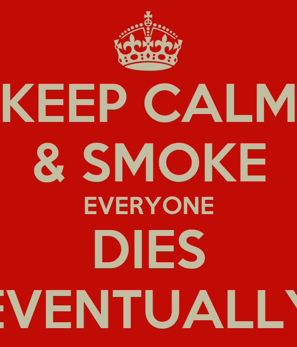 KEEP CALM & SMOKE EVERYONE DIES EVENTUALLY