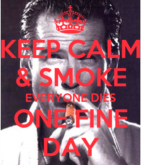 KEEP CALM & SMOKE EVERYONE DIES ONE FINE DAY