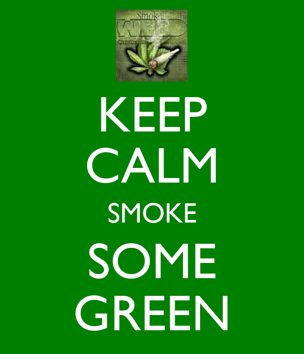 KEEP CALM SMOKE SOME GREEN