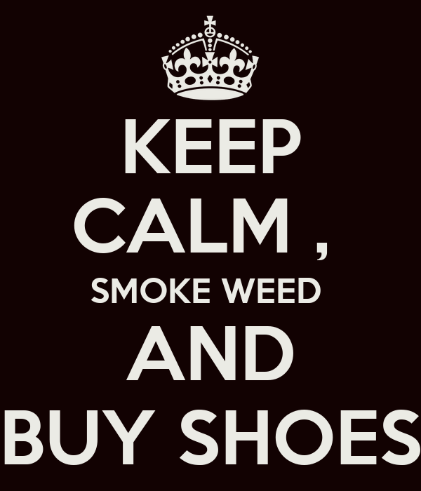 KEEP CALM ,  SMOKE WEED  AND BUY SHOES
