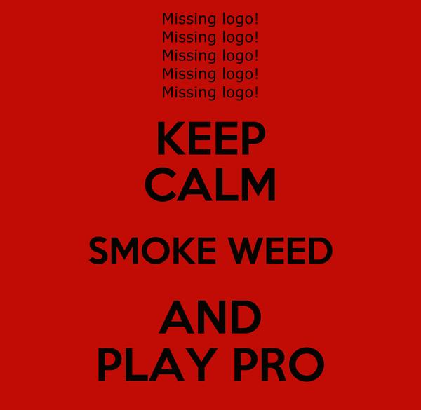 KEEP CALM SMOKE WEED AND PLAY PRO