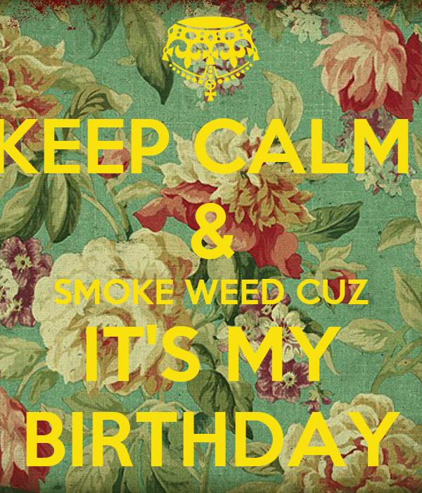 KEEP CALM SMOKE WEED CUZ ITS MY BIRTHDAY