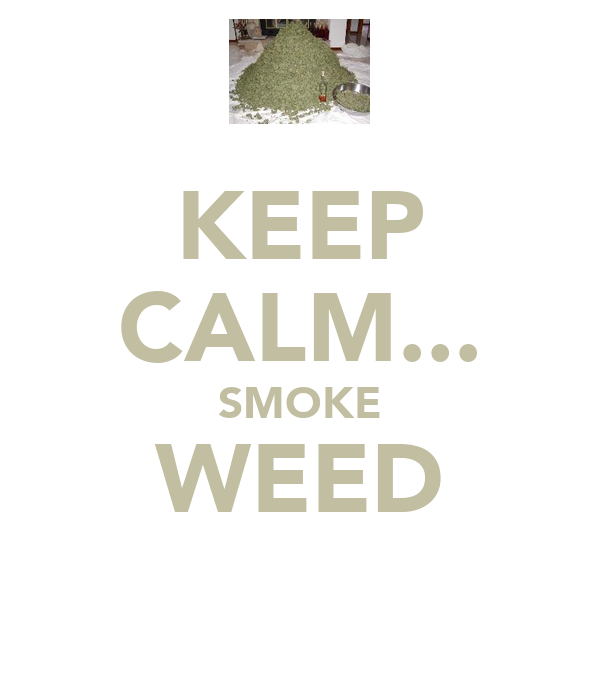 KEEP CALM... SMOKE WEED