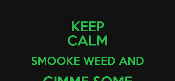 KEEP CALM SMOOKE WEED AND GIMME SOME BASS!!
