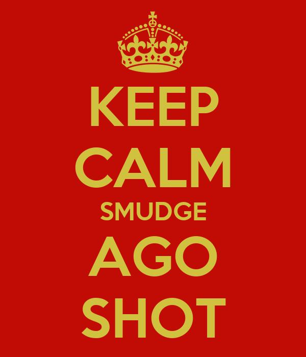 KEEP CALM SMUDGE AGO SHOT