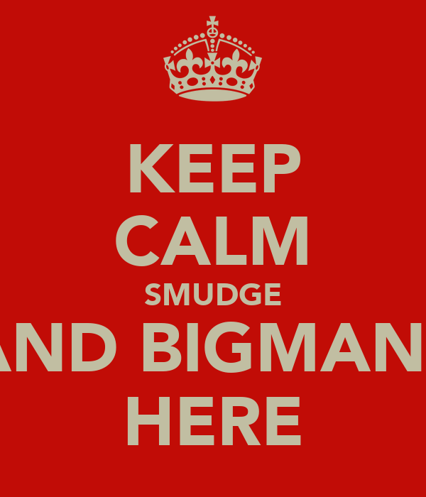 KEEP CALM SMUDGE AND BIGMANS HERE