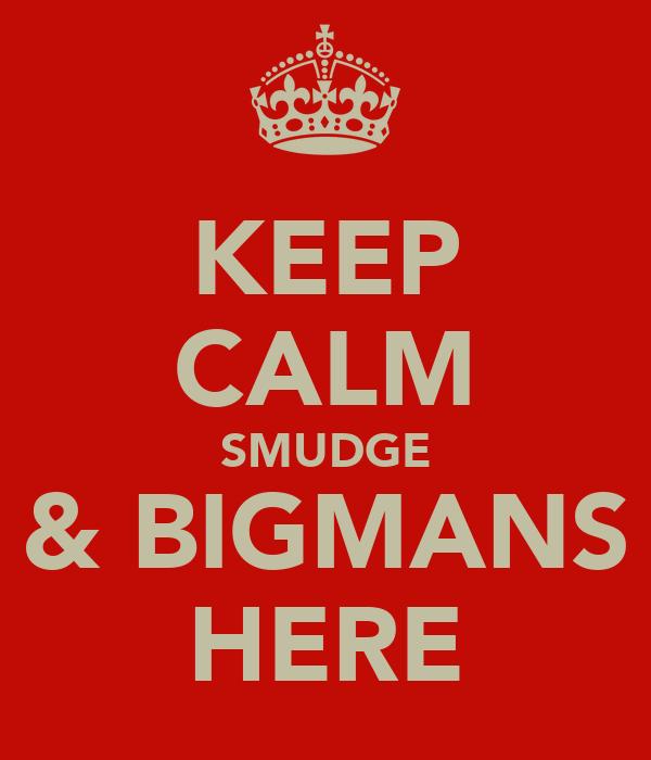 KEEP CALM SMUDGE & BIGMANS HERE
