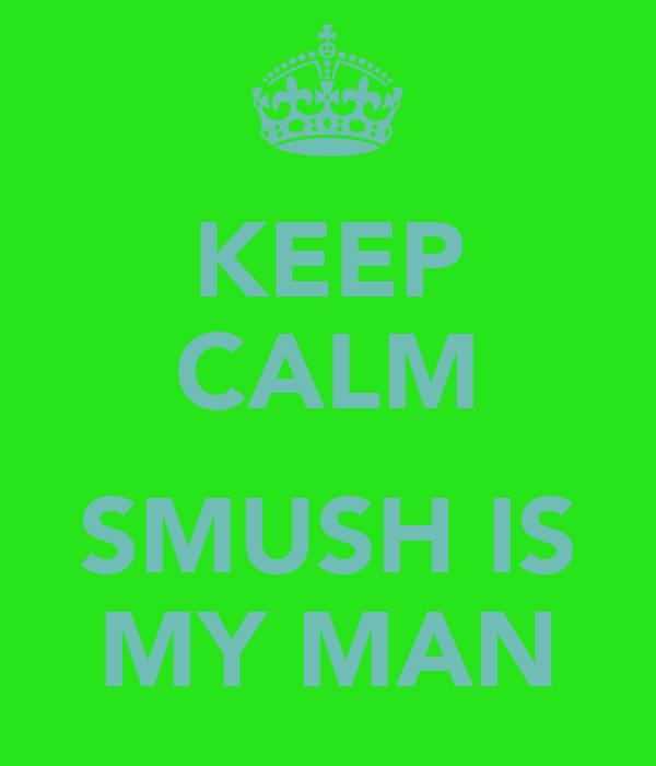 KEEP CALM  SMUSH IS MY MAN