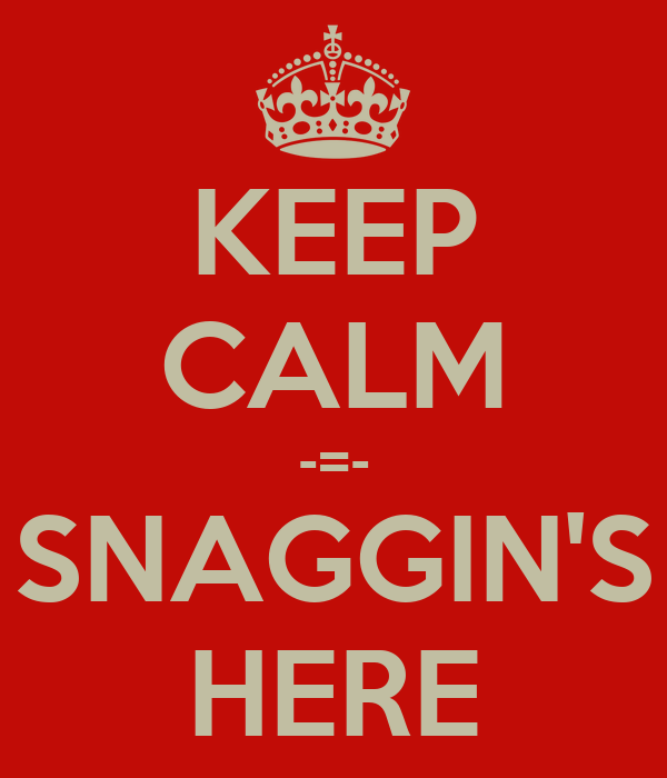 KEEP CALM -=- SNAGGIN'S HERE