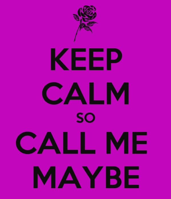 KEEP CALM SO CALL ME  MAYBE