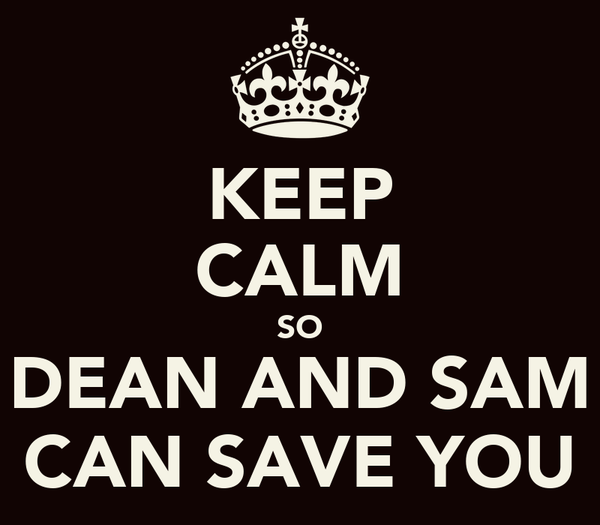 KEEP CALM SO DEAN AND SAM CAN SAVE YOU