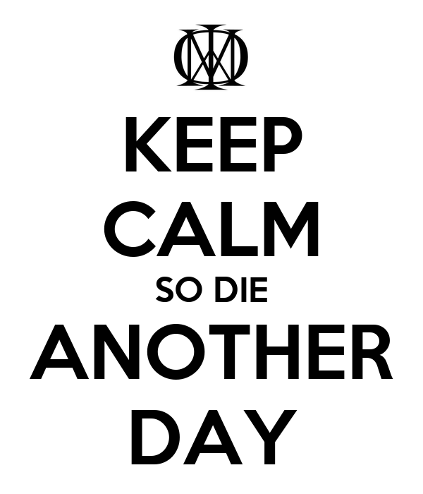 KEEP CALM SO DIE ANOTHER DAY
