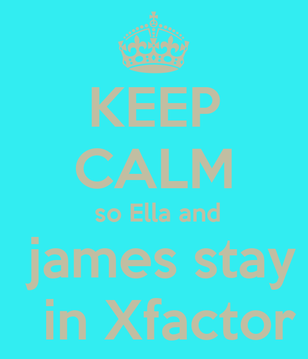 KEEP CALM  so Ella and   james stay    in Xfactor