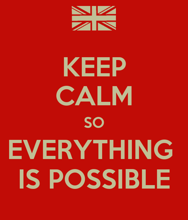 KEEP CALM SO EVERYTHING  IS POSSIBLE