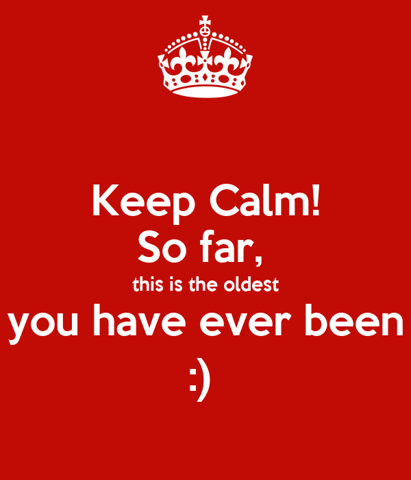 Keep Calm! So far,  this is the oldest you have ever been :)