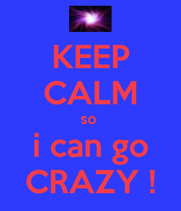 KEEP CALM so  i can go CRAZY !