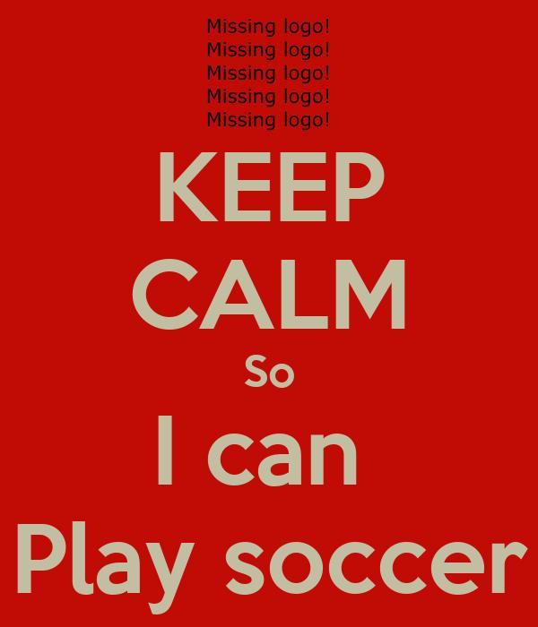 KEEP CALM So I can  Play soccer