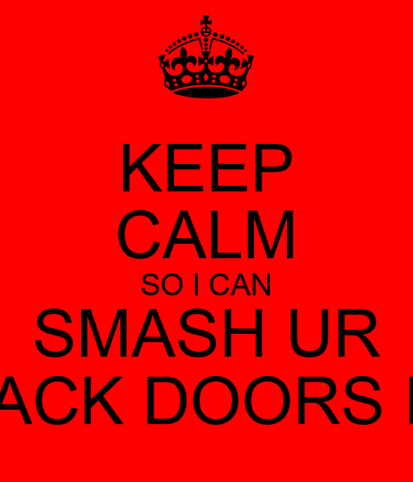 KEEP CALM SO I CAN SMASH UR BACK DOORS IN
