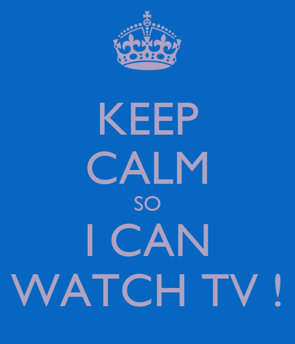 KEEP CALM SO I CAN WATCH TV !