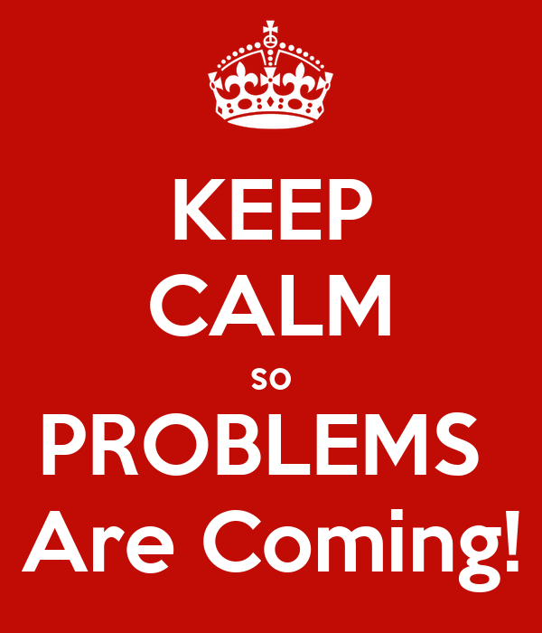 KEEP CALM so PROBLEMS  Are Coming!