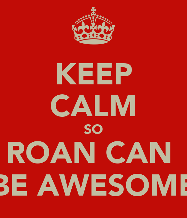 KEEP CALM SO ROAN CAN  BE AWESOME