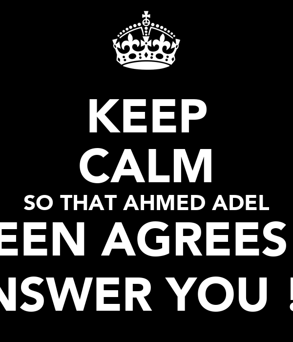 KEEP CALM SO THAT AHMED ADEL AMEEN AGREES TO  ANSWER YOU ! ;)