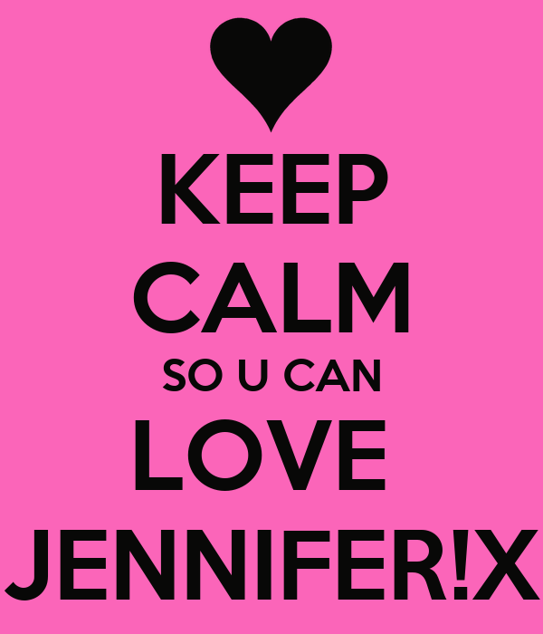 KEEP CALM SO U CAN LOVE  JENNIFER!X