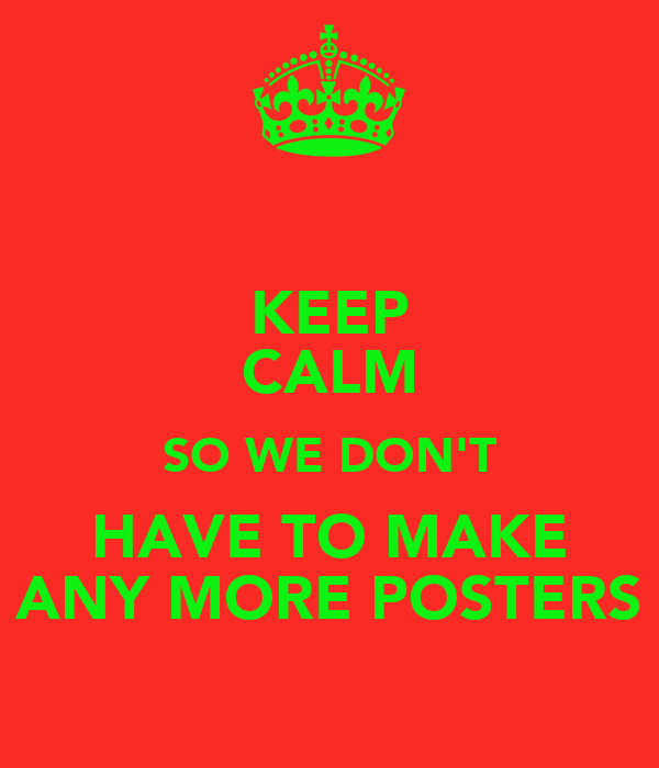 KEEP CALM SO WE DON'T HAVE TO MAKE ANY MORE POSTERS