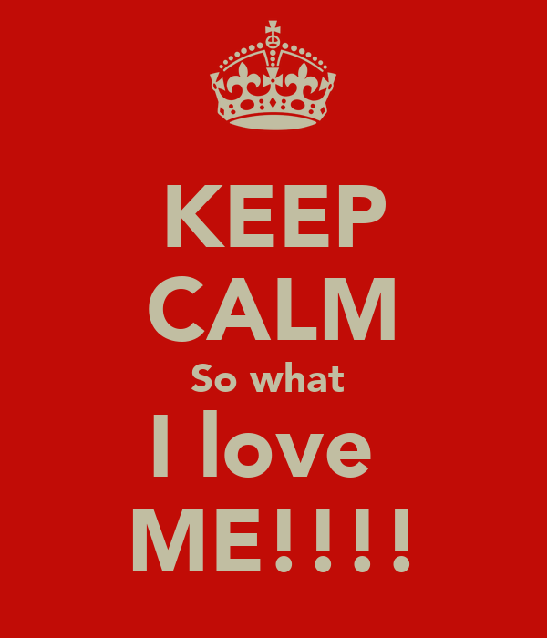 KEEP CALM So what  I love  ME!!!!