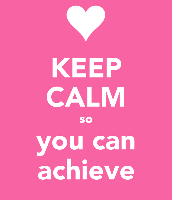 KEEP CALM so you can achieve