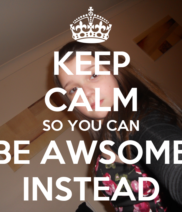 KEEP CALM SO YOU CAN BE AWSOME INSTEAD