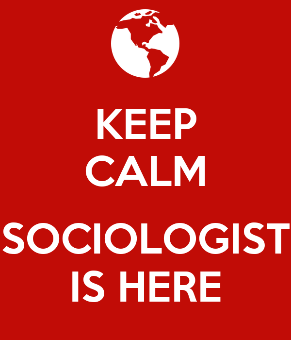 KEEP CALM  SOCIOLOGIST IS HERE