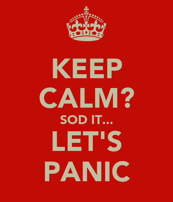 KEEP CALM? SOD IT... LET'S PANIC