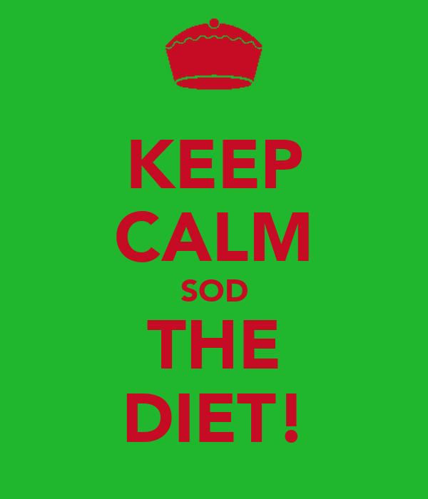 KEEP CALM SOD THE DIET!