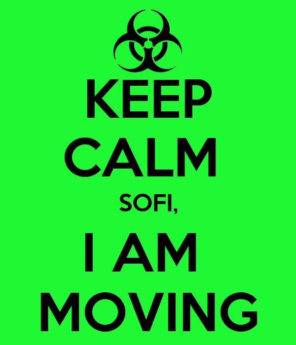 KEEP CALM  SOFI, I AM  MOVING
