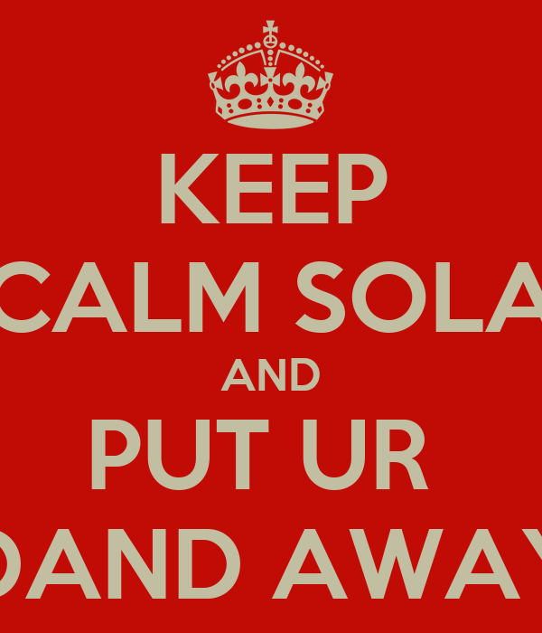 KEEP CALM SOLA AND PUT UR  DAND AWAY